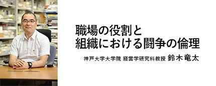 神戸大学 鈴木竜太先生に聞く~職場の役割と組織における闘争の倫理