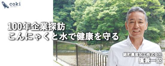 【100年企業探訪】錦町農産加工株式会社廣兼一昭|伝統食品こんにゃくで健康と笑顔を届ける
