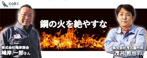 鋼の火を絶やすな|峰岸商会峰岸一郎さんから見た茂呂製作所~響き合う日本のモノづくりへの想い
