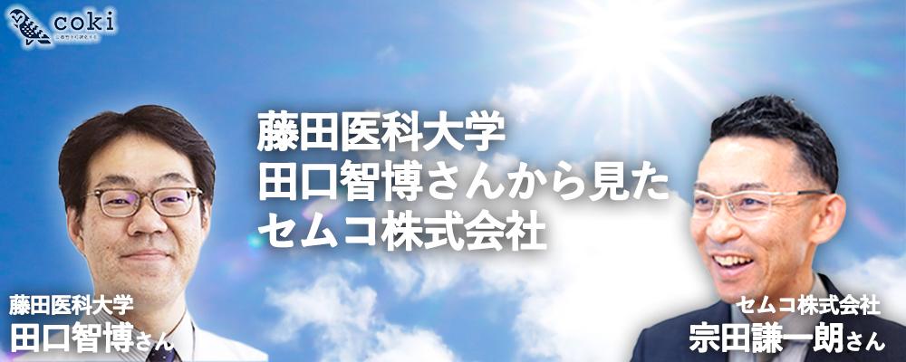 藤田医科大学 田口智博さんから見たセムコ株式会社 代表取締役 宗田謙一朗さん