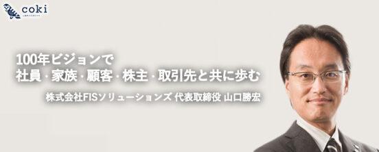 株式会社FISソリューションズ山口勝宏|100年ビジョンで社員・家族・顧客・株主・取引先と共に歩む