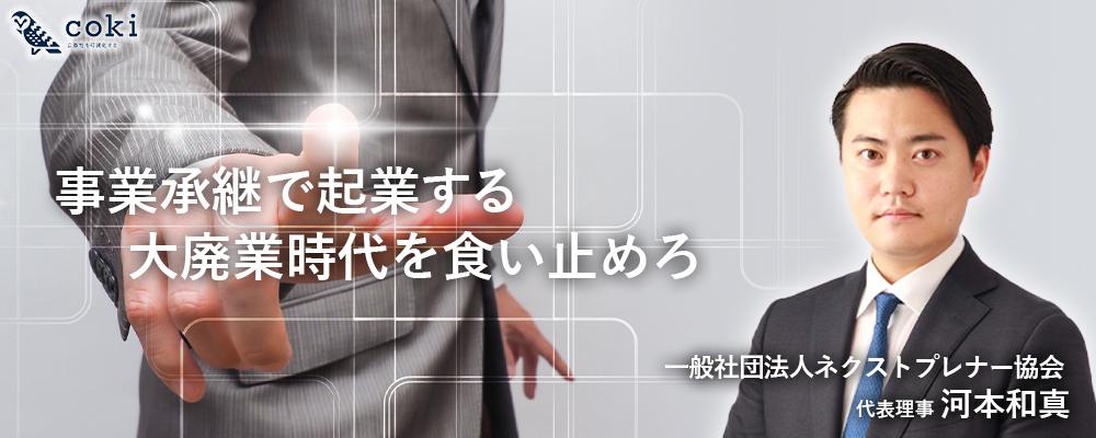 事業承継で起業する 一般社団法人ネクストプレナー協会 代表理事 河本和真氏